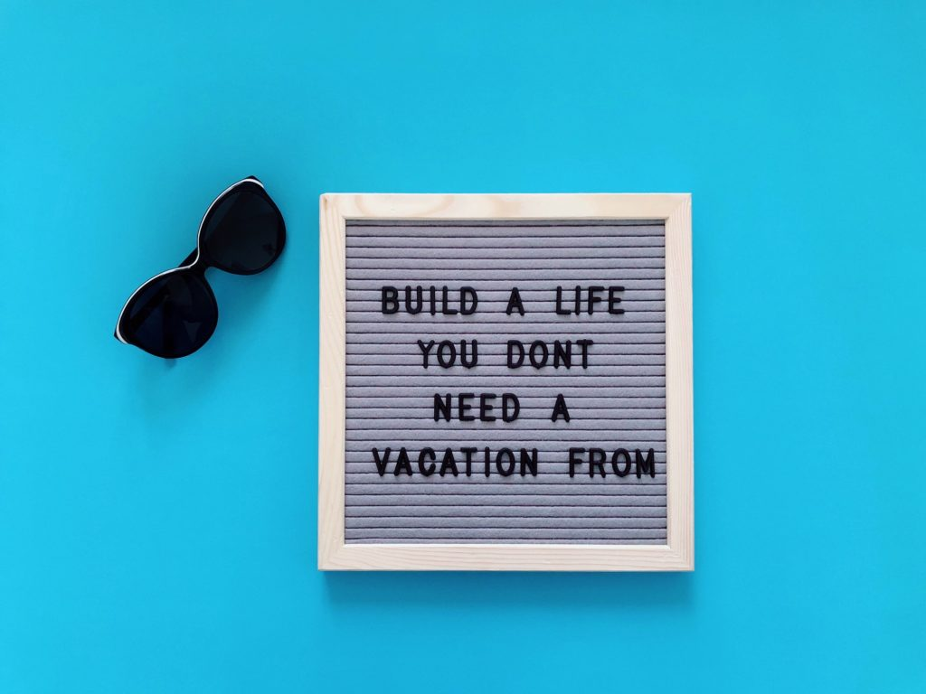 Inspirational quote: Build a life you don't need a vacation from
